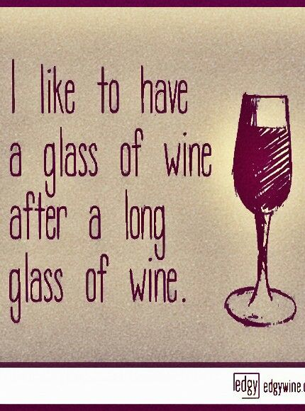 "Wine on! Wine Truths: ""I like to have a long glass of Wine after a long glass of Wine. "" __[Via edgywine.com](Remix ↳₥¢↰)"