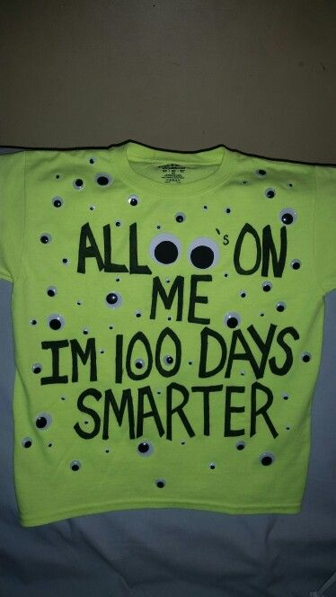 100 Days Smarter - 100 Days of school #AllEyesOnMe #100Daysofschool  (Made this T for my grandson's  100 days of school celebration) Hand wrote with a pilot sharpie. Outlined the words with a fine tip sharpie. Pretty stinking so make as advanced as possible. Maybe to even wash in cold water, lots of fabric softner. Then stick the eyes. I used hot glue . Place a large cardboard in side the T before you write on it and glue.