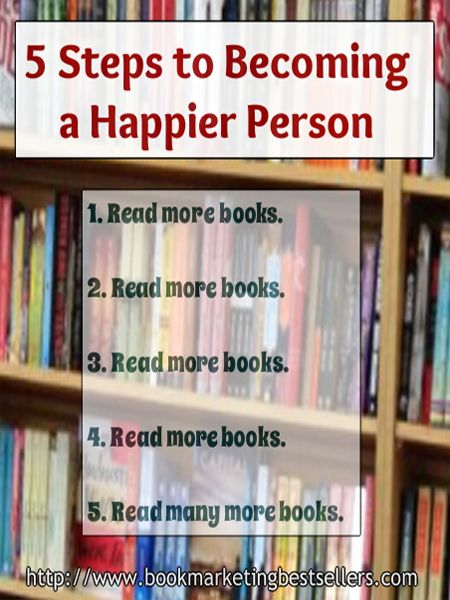 Steps to Becoming a Happier Person: Read more books. Read many more books.