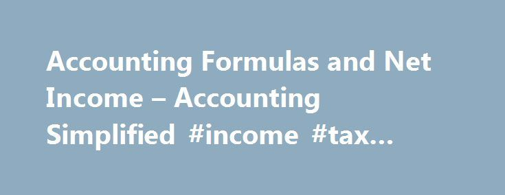 Accounting Formulas and Net Income – Accounting Simplified #income #tax #returns #e #filing http://income.remmont.com/accounting-formulas-and-net-income-accounting-simplified-income-tax-returns-e-filing/  #net income formula # Accounting Formulas and Net Income Accounting formulas are used to measure various aspects of the business, but all of them are derived from one main formula: Assets = Liabilities + Owner s Equity This formula applies to every transaction in accounting and affects each…