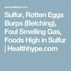 Sulfur, Rotten Eggs Burps (Belching), Foul Smelling Gas, Foods High in Sulfur | Healthhype.com