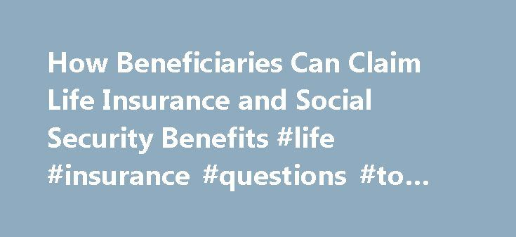 How Beneficiaries Can Claim Life Insurance and Social Security Benefits #life #insurance #questions #to #ask http://germany.nef2.com/how-beneficiaries-can-claim-life-insurance-and-social-security-benefits-life-insurance-questions-to-ask/  # How Beneficiaries Can Claim Life Insurance and Social Security Benefits After a loved one dies, beneficiaries need to know how to collect life insurance and Social Security payments they're entitled to, because the executor of the estate doesn't usually…