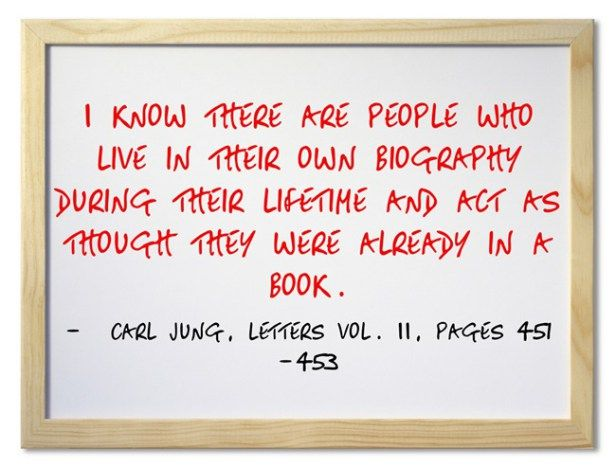 I know there are people who live in their own biography during their lifetime and act as though they were already in a book. ~Carl Jung, Letters Vol. II, Pages 451-453