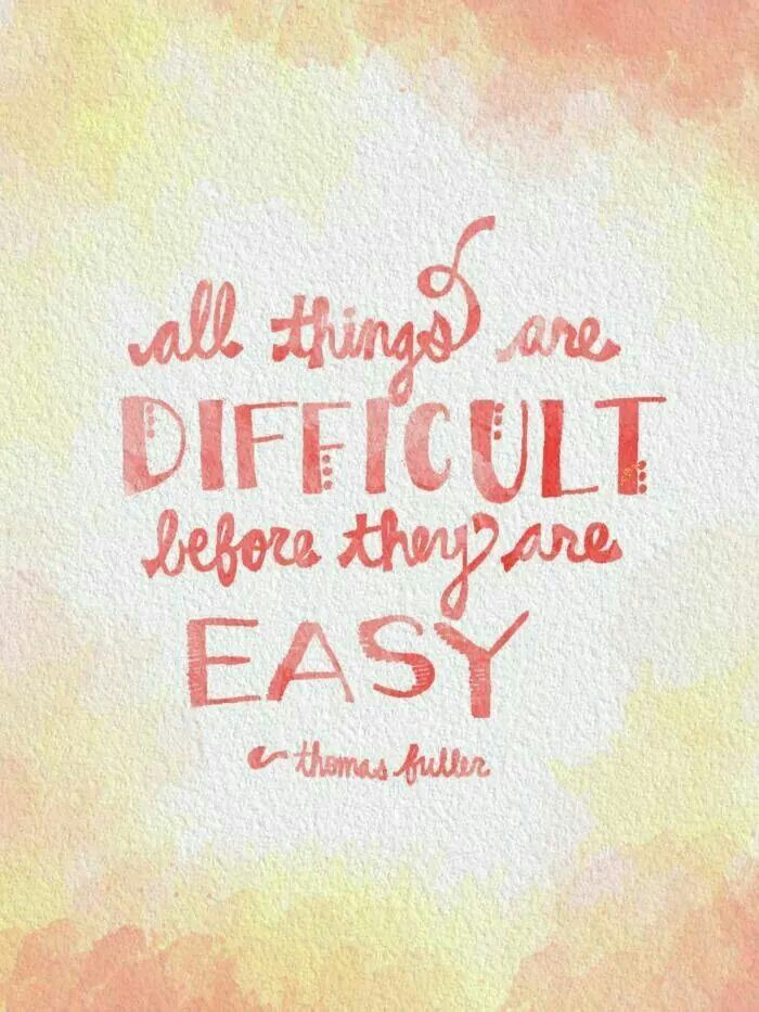 all things are difficult before they are easy                                                                                                                                                     More
