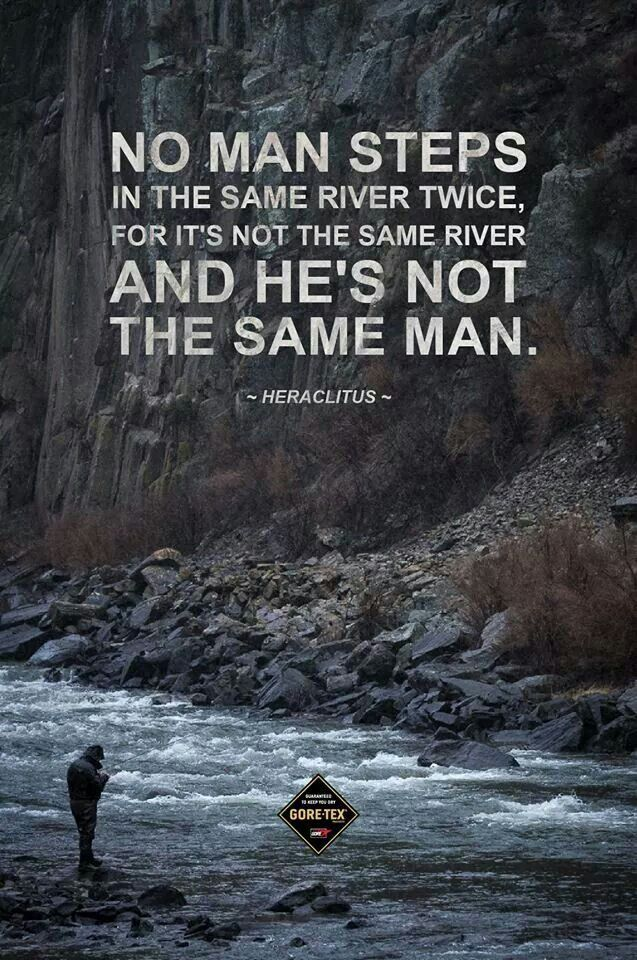 """(Considering that """"you can't step in the same river twice"""", a dialog with a river would be utterly impossible)----- It's true, you are not the same you were an hour ago."""