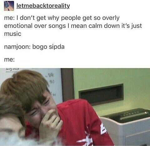 Me everytime I listen to born singer and spring day. I just can't help it. I literally cried five seconds into the song save me...