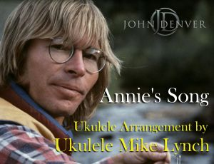 Annie's Song arranged for solo ukulele by Ukulele Mike Lynch www.ukulelemikelynch.com  email at mike@ukulelemikelynch.com for more information