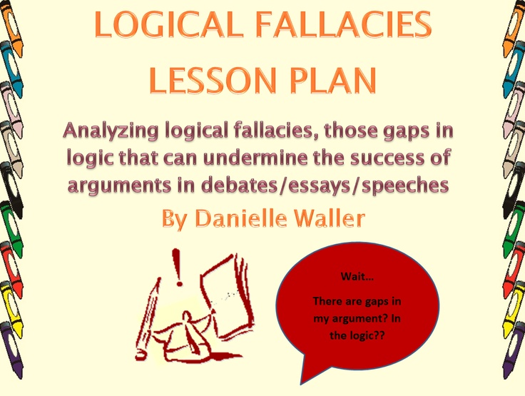 "logic essays Logical fallacies 2 beneficial to this campus, we interviewed all the frat presidents"" indeed, it is important to get both viewpoints on an argument, but basing a substantial part of your argument on a source that."