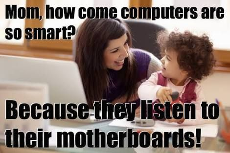 Kid: How come computers are so smart? Mom: Because they listen to their motherboards.