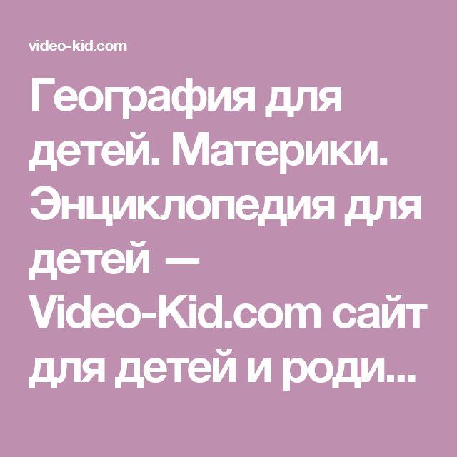 География для детей. Материки. Энциклопедия для детей — Video-Kid.com сайт для детей и родителей видео для детей и мультфильмы новые серии