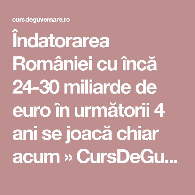 Îndatorarea României cu încă 24-30 miliarde de euro în următorii 4 ani se joacă chiar acum » CursDeGuvernare.ro