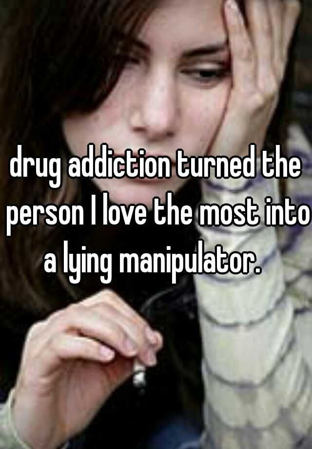 drug addiction turned the person I love the most into a lying manipulator.