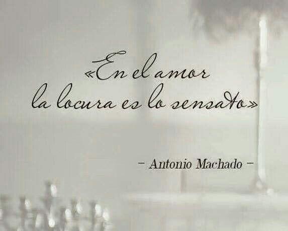 En el amor la locura es lo sensato. Antonio Machado