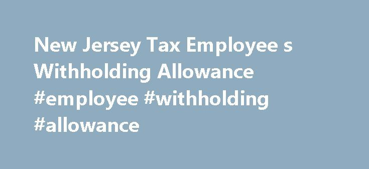 New Jersey Tax Employee s Withholding Allowance #employee #withholding #allowance http://indiana.nef2.com/new-jersey-tax-employee-s-withholding-allowance-employee-withholding-allowance/  # New Jersey Tax Employee s Withholding Allowance Withholding Form Step A New Jersey employer is supposed to give employees a NJ-W4 form or Employee s Withholding Allowance Certificate to complete, which helps him to determine the amount of state income tax to withhold from each employee s paychecks. The…