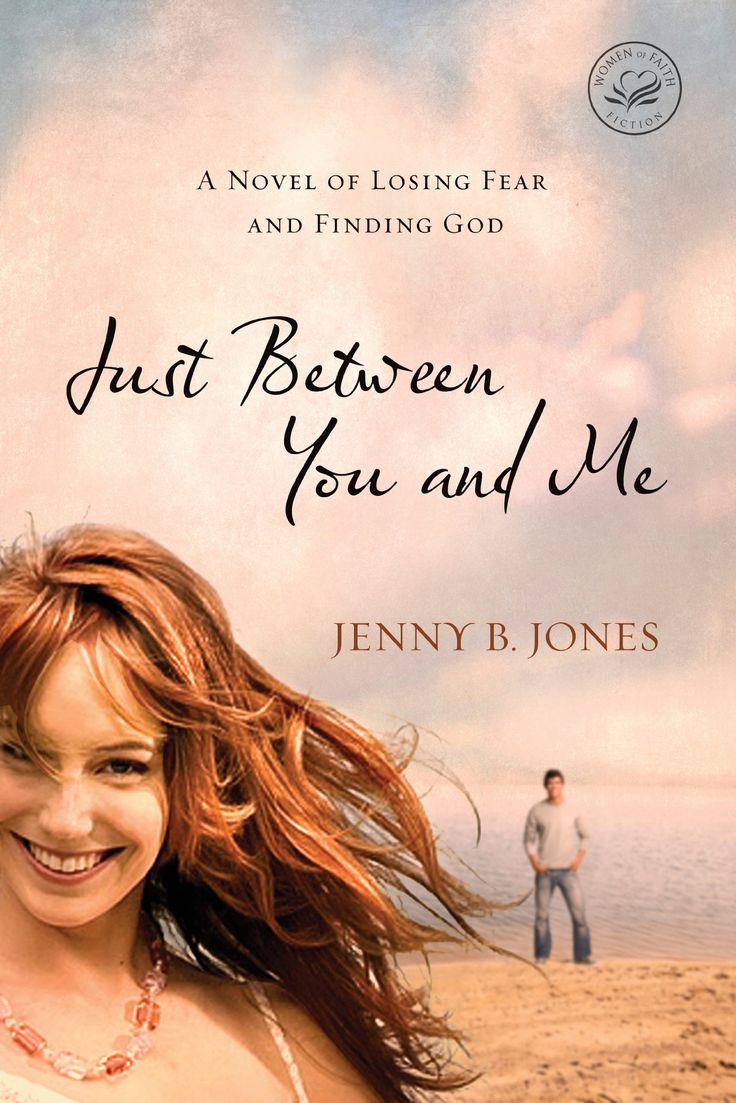 Just Between You and Me: A Novel of Losing Fear and Finding God (Women