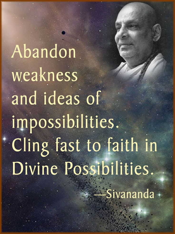 Abandon weakness and ideas of impossibilities. Cling fast to faith in Divine Possibilities.—Sivananda