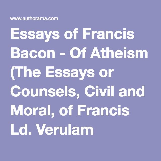 francis bacon the essays of atheism The book has an active table of contents for easy access to each chapter of the following tiles: 1 essays, or counsels civil and moral – francis bacon 2 meditationes sacrae – francis bacon 3 theological tracts – francis bacon francis bacon was a great english philosopher and one of the.
