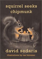 'Squirrel Seeks Chipmunk'  Featuring David Sedaris's unique blend of hilarity and heart, this new collection of keen-eyed animal-themed tales is an utter delight. Though the characters may not be human, the situations in these stories bear an uncanny resemblance to the insanity of everyday life.