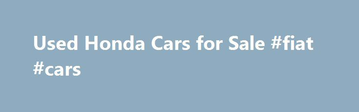 Used Honda Cars for Sale #fiat #cars http://cars.remmont.com/used-honda-cars-for-sale-fiat-cars/  #second hand cars for sale # Used Honda cars for sale Motors.co.uk currently have 7,409 used Honda cars for sale Honda work to deliver innovative technology and in their words – bring joy to people around the world. They're all about the speed, affordability and low Co2 emissions – what's not to like? Find your…The post Used Honda Cars for Sale #fiat #cars appeared first on Cars.