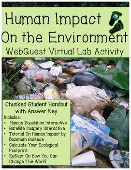 FUN!  NO-PREP!  KEEPS STUDENTS LEARNING AND ENGAGED! What Is Our Impact On The Environment? Watch your students discover the impacts the human population has on the environment with this fun, effective, and highly interactive webquest!  In this web lesson, students will explore how human population growth, development, economics, and lifestyles impact the Earths environment.