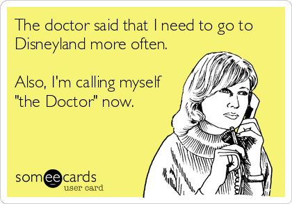 The doctor said that I need to go to Disneyland more often. Also, I'm calling myself 'the Doctor' now.