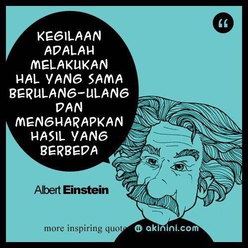 """""""Kegilaan adalah melakukan hal yg sama berulang-ulang dan mengharapkan hasil yg berbeda""""  ~ Albert Einstein"""