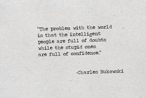 """The problem with the world is that the intelligent people are full of doubts while the stupid people are full of confidence."" Charles Bukowski"