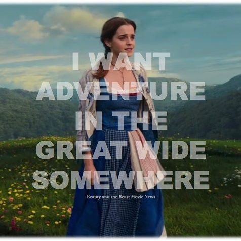 I want adventure in the great wide somewhere. -- Emma Watson as Belle