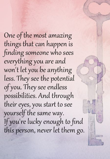 One of the most amazing things that can happen is finding someone who sees everything you are and won't let you be anything less. They see the potential of you. They see endless possibilities. And through their eyes, you start to see yourself the same way. If you're lucky enough to find this person, never let them go.