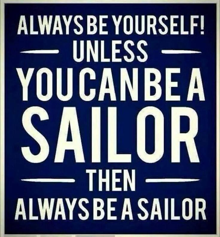 Always be yourself! unless you can be a SAILOR then always be a sailor.