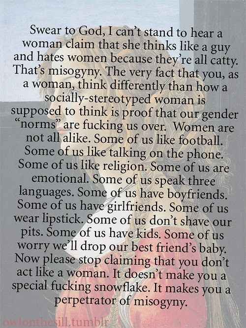 """Preach! """"Swear to God, I can't stand to hear a woman claim that she thinks like a guy and hates women because they're all catty. That's misogyny. The very fact that you, as a woman, think differently than how a socially-stereotyped woman is supposed to think is proof that our gender """"norms"""" are fucking us over. Women are not all alike. Some of us like football. Some of us like talking on the phone. Some of us like religion. Some of us are emotional. Some of us speak three languages. Some of u...: Girl, Other Woman, Quotes, Truth, Fucking Snowflake, Thought, Feminism, Special Fucking, Feminist"""