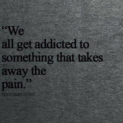 We all get addicted to something that takes away the pain...but it's time to face your fears.