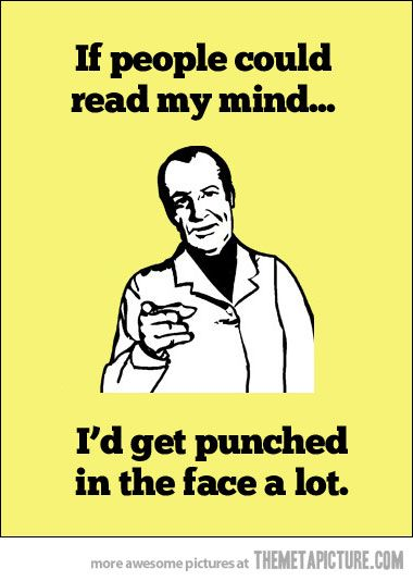 If people could read my mind...I'd get punched in the face a lot.  Good thing no one can read my mind…