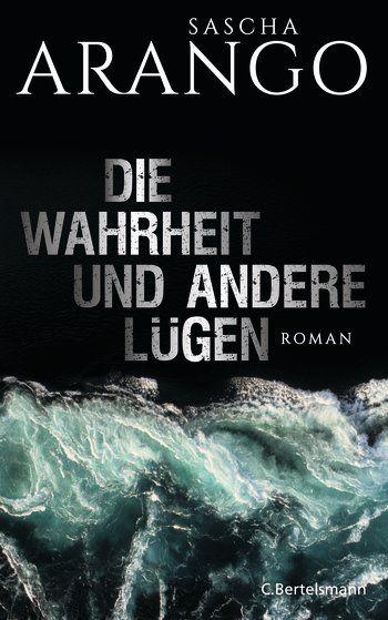 Sascha Arango: Die Wahrheit und andere Lügen. C. Bertelsmann Verlag (Gebundenes Buch)