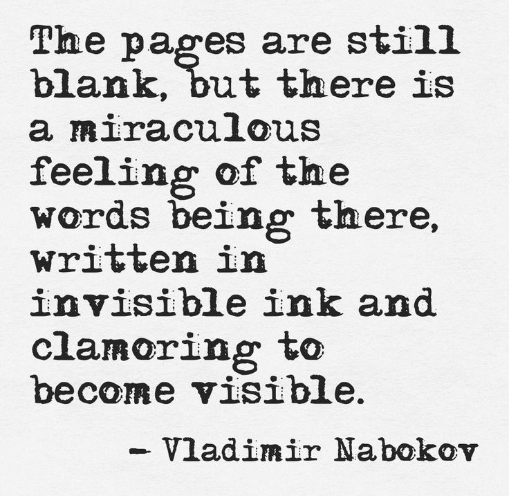 """""""The pages are still blank, but there is a miraculous feeling of the words being there, written in invisible ink and clamoring to become visible"""""""