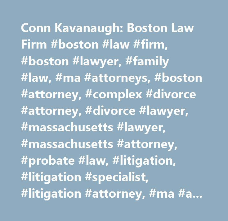 Conn Kavanaugh: Boston Law Firm #boston #law #firm, #boston #lawyer, #family #law, #ma #attorneys, #boston #attorney, #complex #divorce #attorney, #divorce #lawyer, #massachusetts #lawyer, #massachusetts #attorney, #probate #law, #litigation, #litigation #specialist, #litigation #attorney, #ma #attorneys, #boston #attorney, #employment #litigation, #employment #practice #litigation, #real #estate #litigation #lawyer, #real #estate #litigation, #contract #law, #family #law #lawyers…