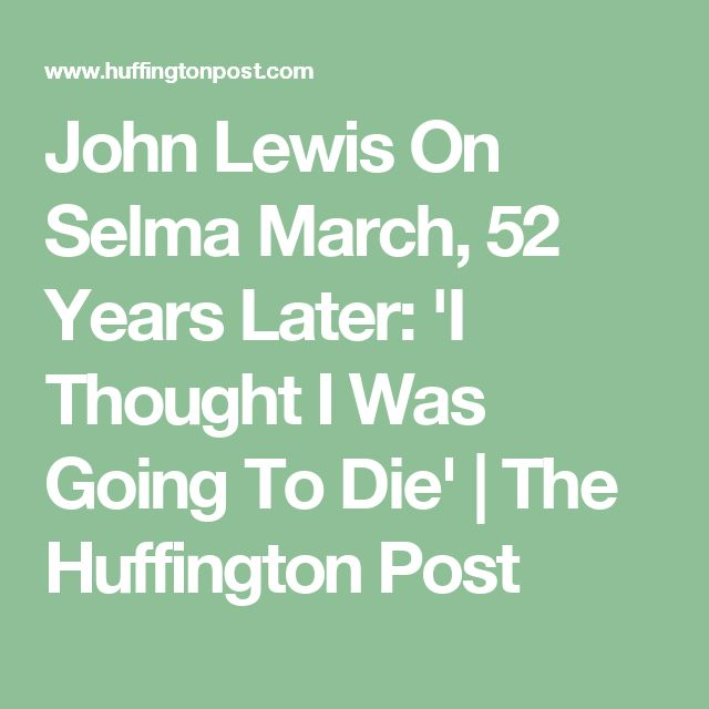 John Lewis On Selma March, 52 Years Later: 'I Thought I Was Going To Die' | The Huffington Post
