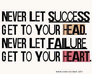 """Never let success get to your head. Never let failure get to your heart."" Must remember this!"