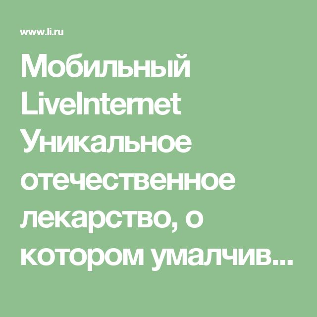 Мобильный LiveInternet Уникальное отечественное лекарство, о котором умалчивает официальная медицина. | TVORYU - Дневник TVORYU |
