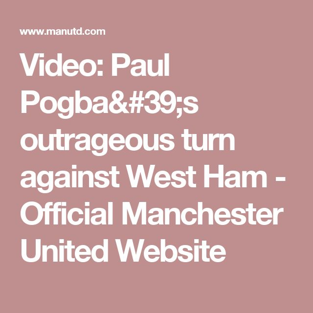 Video: Paul Pogba's outrageous turn against West Ham - Official Manchester United Website