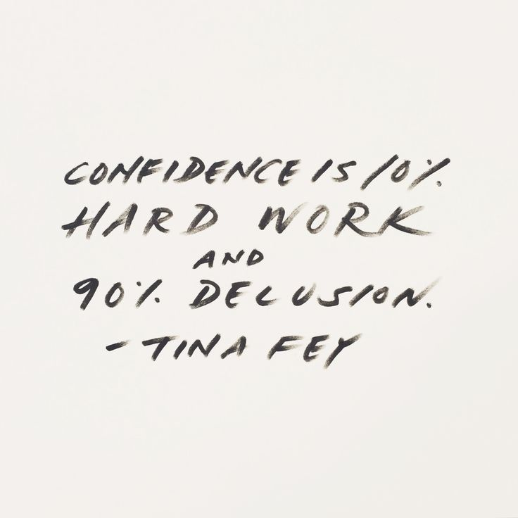 Fake it until you make it, sweetheart! Confidence is 10% hard work and 90% delusion. / Tina Fey
