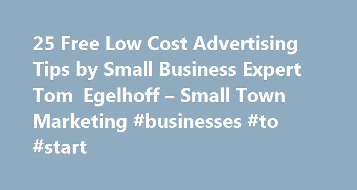 25 Free Low Cost Advertising Tips by Small Business Expert Tom Egelhoff – Small Town Marketing #businesses #to #start http://bank.nef2.com/25-free-low-cost-advertising-tips-by-small-business-expert-tom-egelhoff-small-town-marketing-businesses-to-start/  #business advertising # 25 Free Low Cost Advertising Tips by Tom Egelhoff (Tom's FREE Podcast for this topic is available. – For More Info Click Here) If there is one mistake small town businesses make more often than any other it's, What…