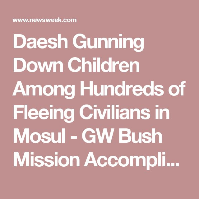 Daesh Gunning Down Children Among Hundreds of Fleeing Civilians in Mosul - GW Bush Mission Accomplished?