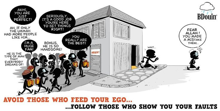 Avoid those who feed your ego . Follow those who show your faults