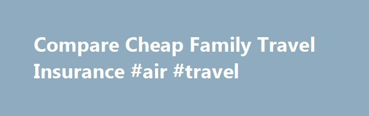 Compare Cheap Family Travel Insurance #air #travel http://travel.remmont.com/compare-cheap-family-travel-insurance-air-travel/  #travel insureance # Family Travel Insurance It's always important to make sure you are covered with a travel insurance policy when taking a holiday, but when it comes to travelling with your family, the extra peace of mind that comes from being protected is even more important. An unexpected event such as a last minute […]The post Compare Cheap Family Travel…