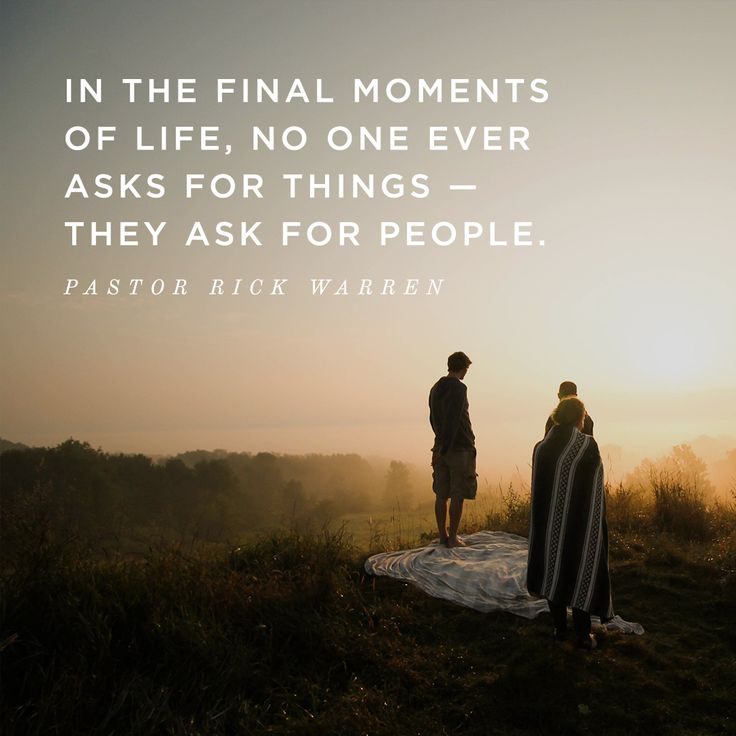 In the final moments of life, no one ever asks for things - they ask for people. -Pastor Rick Warren #LiveInGoodness