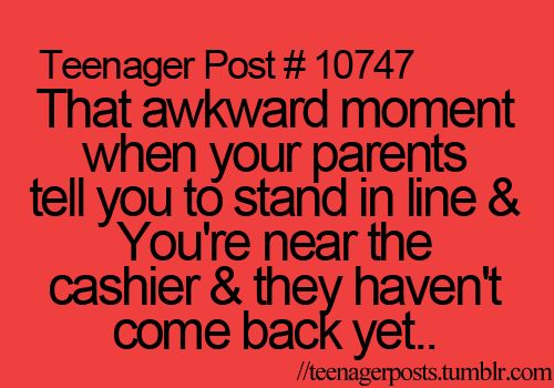 That awkward moment when your parents tell you to stand in line and you're near the cashier and they haven't come back yet........