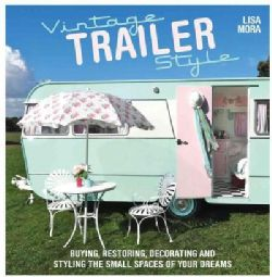Vintage Trailer Style: Buying, Restoring, Decorating, and Styling the Small…