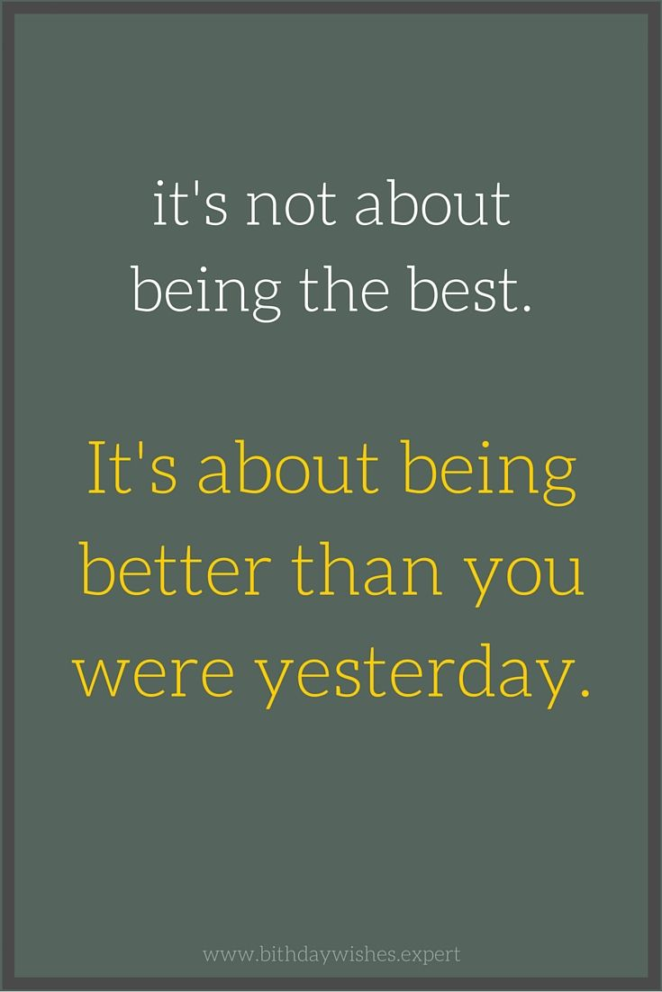 it's not about being the best. It's about being better than you were yesterday.