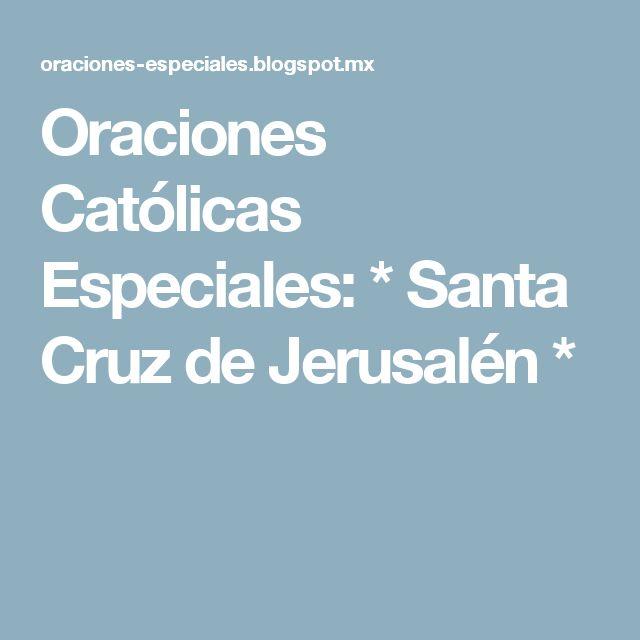 Oraciones Católicas Especiales: * Santa Cruz de Jerusalén *